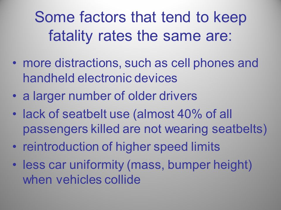 Some factors that tend to keep fatality rates the same are: more distractions, such as cell phones and handheld electronic devices a larger number of