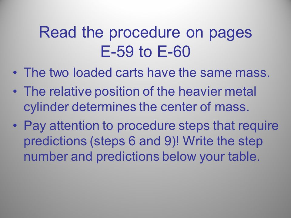 Read the procedure on pages E-59 to E-60 The two loaded carts have the same mass. The relative position of the heavier metal cylinder determines the c