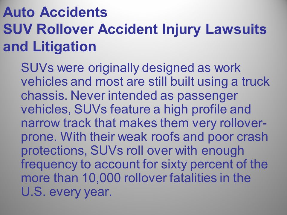 Auto Accidents SUV Rollover Accident Injury Lawsuits and Litigation SUVs were originally designed as work vehicles and most are still built using a tr