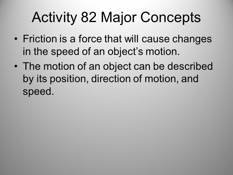 Activity 82 Major Concepts Friction is a force that will cause changes in the speed of an objects motion. The motion of an object can be described by