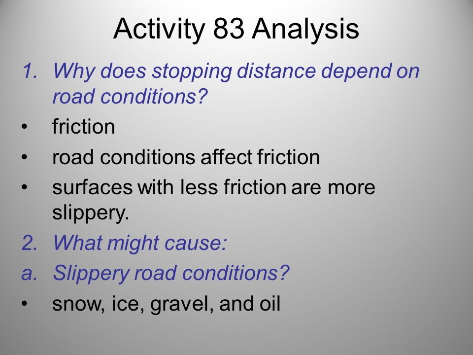 Activity 83 Analysis 1.Why does stopping distance depend on road conditions? friction road conditions affect friction surfaces with less friction are