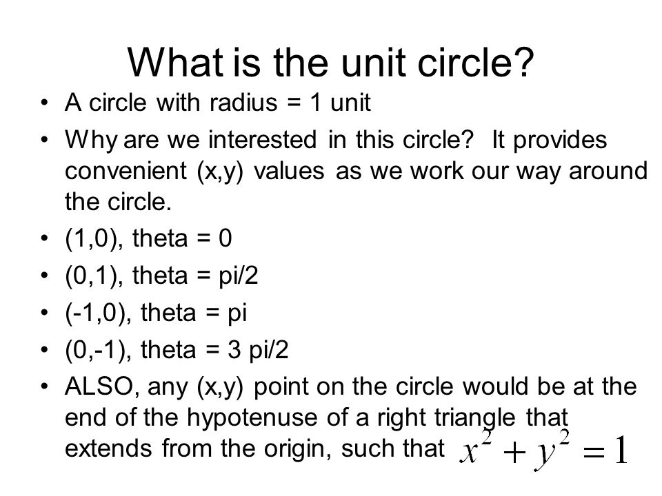 What is the unit circle? A circle with radius = 1 unit Why are we interested in this circle? It provides convenient (x,y) values as we work our way ar