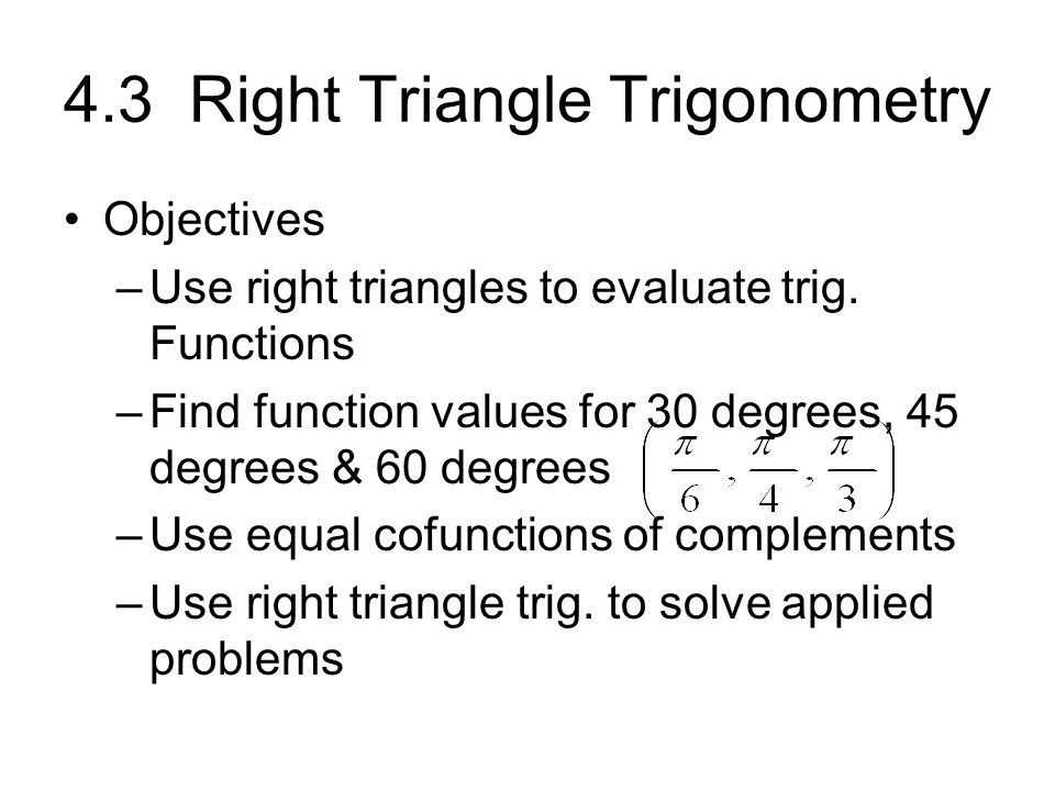 4.3 Right Triangle Trigonometry Objectives –Use right triangles to evaluate trig. Functions –Find function values for 30 degrees, 45 degrees & 60 degr