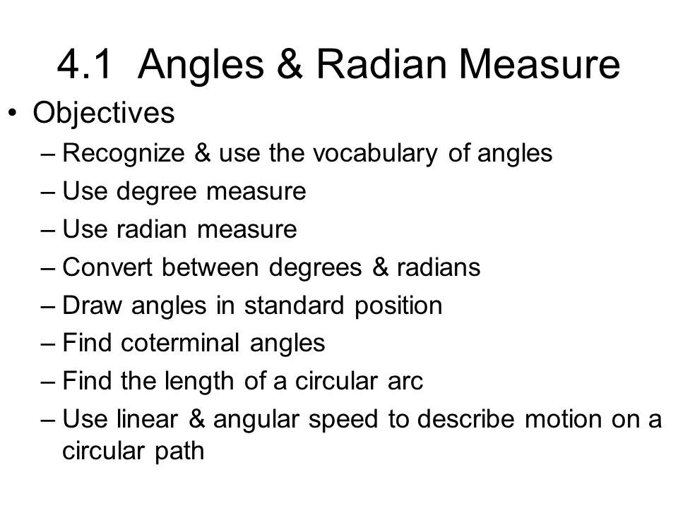 4.1 Angles & Radian Measure Objectives –Recognize & use the vocabulary of angles –Use degree measure –Use radian measure –Convert between degrees & ra