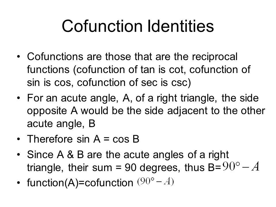 Cofunction Identities Cofunctions are those that are the reciprocal functions (cofunction of tan is cot, cofunction of sin is cos, cofunction of sec i