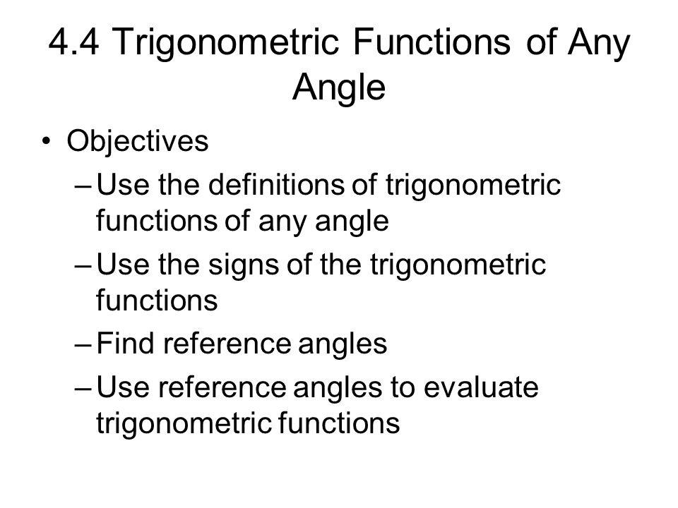 4.4 Trigonometric Functions of Any Angle Objectives –Use the definitions of trigonometric functions of any angle –Use the signs of the trigonometric f