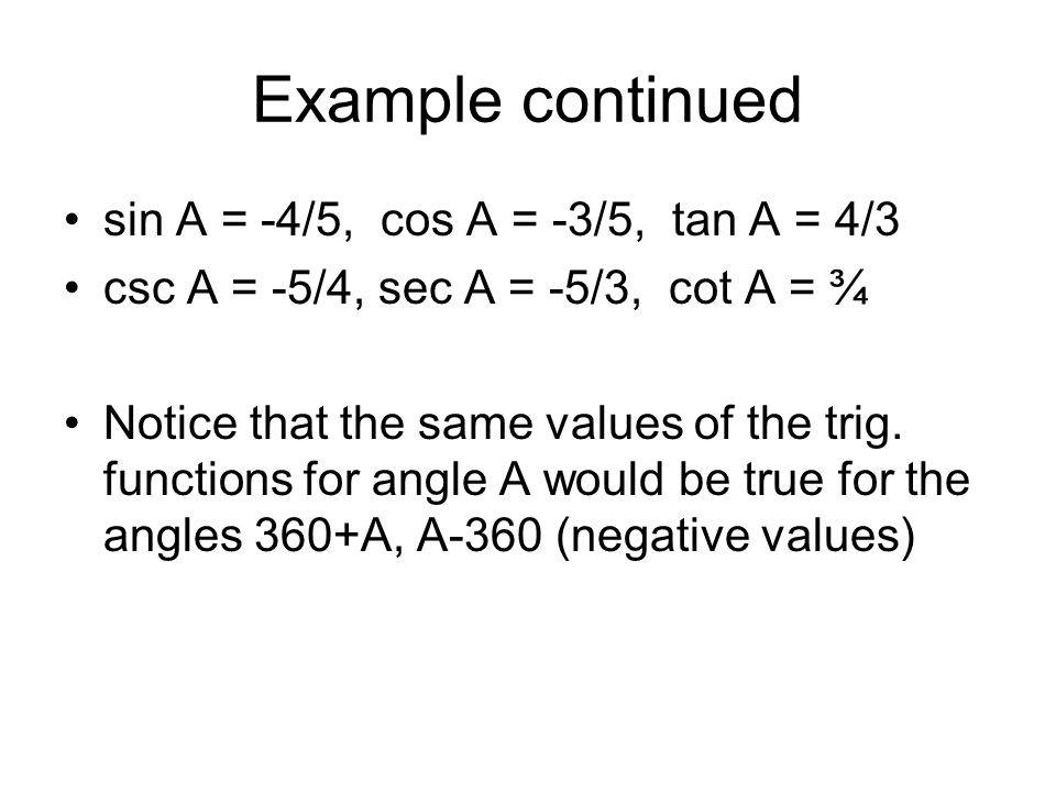 Example continued sin A = -4/5, cos A = -3/5, tan A = 4/3 csc A = -5/4, sec A = -5/3, cot A = ¾ Notice that the same values of the trig. functions for