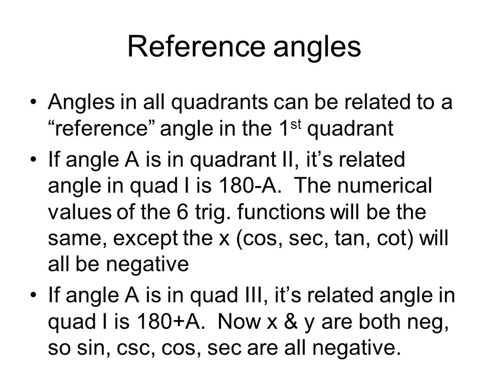 Reference angles Angles in all quadrants can be related to a reference angle in the 1 st quadrant If angle A is in quadrant II, its related angle in q