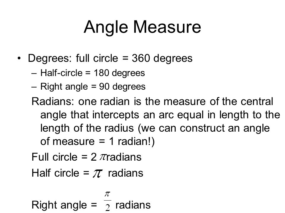 Angle Measure Degrees: full circle = 360 degrees –Half-circle = 180 degrees –Right angle = 90 degrees Radians: one radian is the measure of the centra