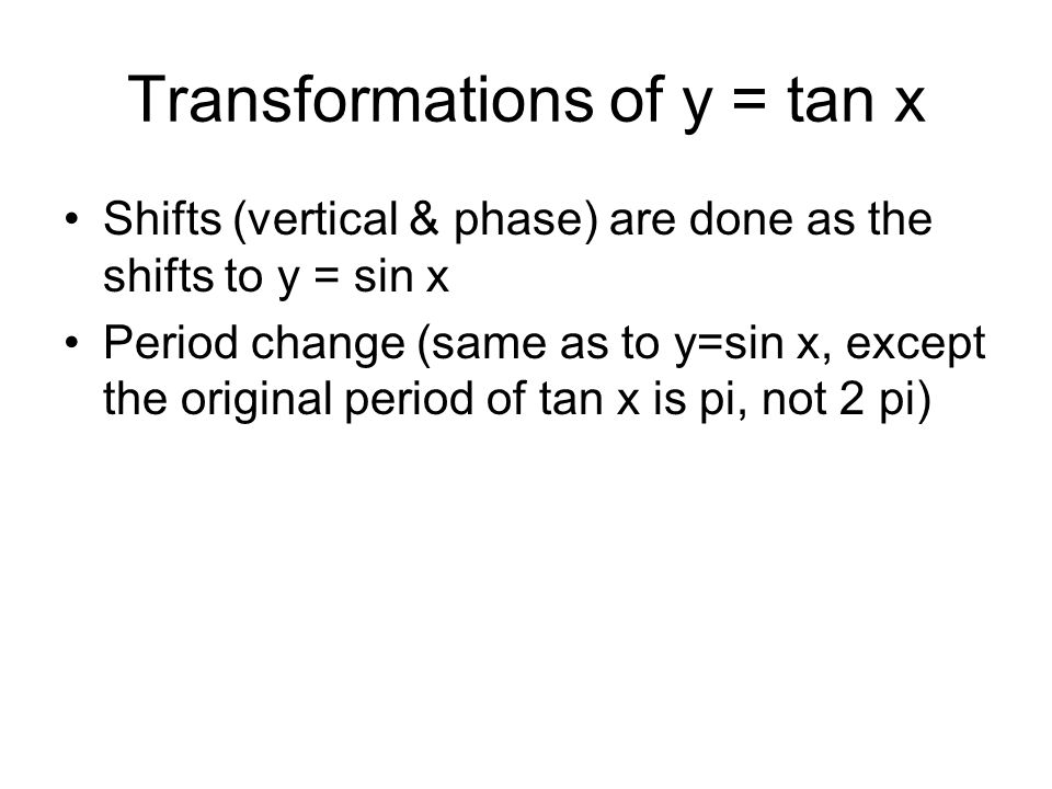 Transformations of y = tan x Shifts (vertical & phase) are done as the shifts to y = sin x Period change (same as to y=sin x, except the original peri