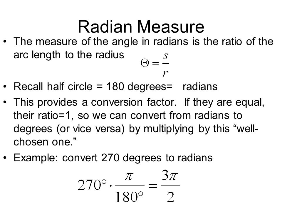 Radian Measure The measure of the angle in radians is the ratio of the arc length to the radius Recall half circle = 180 degrees= radians This provide