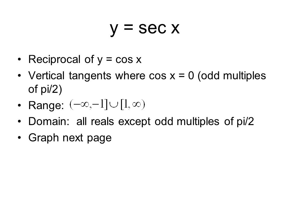 y = sec x Reciprocal of y = cos x Vertical tangents where cos x = 0 (odd multiples of pi/2) Range: Domain: all reals except odd multiples of pi/2 Grap