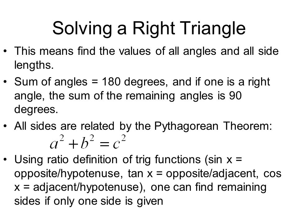 Solving a Right Triangle This means find the values of all angles and all side lengths. Sum of angles = 180 degrees, and if one is a right angle, the