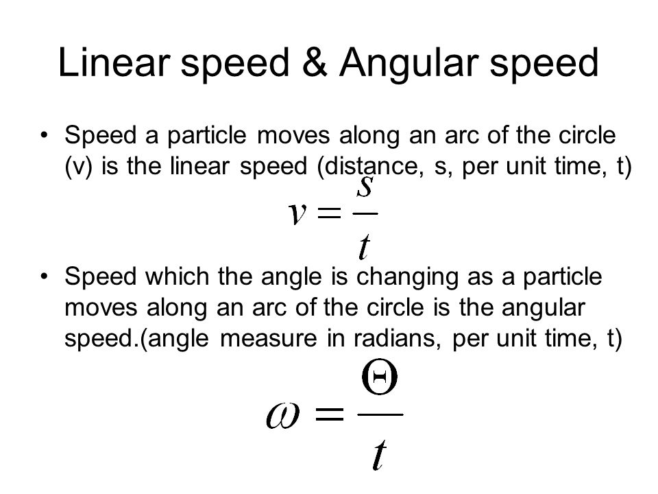 Linear speed & Angular speed Speed a particle moves along an arc of the circle (v) is the linear speed (distance, s, per unit time, t) Speed which the