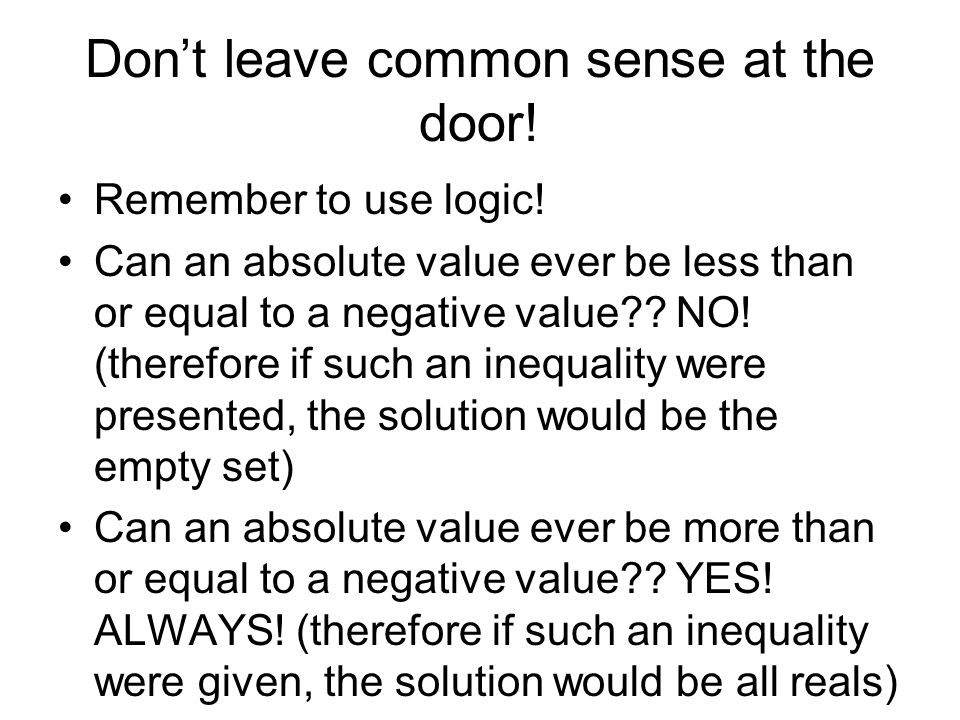 Dont leave common sense at the door! Remember to use logic! Can an absolute value ever be less than or equal to a negative value?? NO! (therefore if s