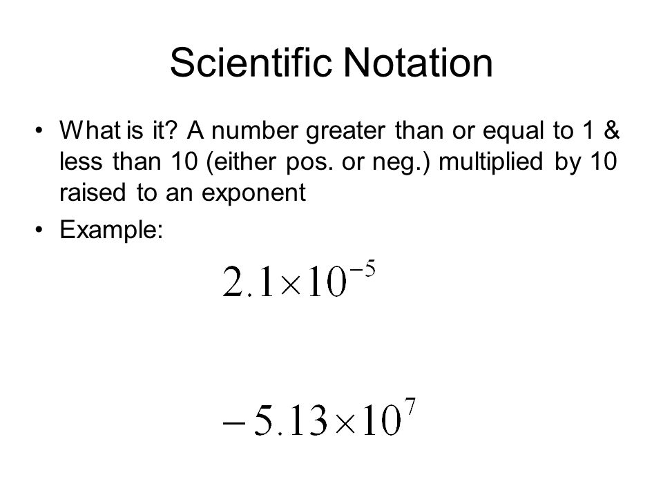 Scientific Notation What is it? A number greater than or equal to 1 & less than 10 (either pos. or neg.) multiplied by 10 raised to an exponent Exampl