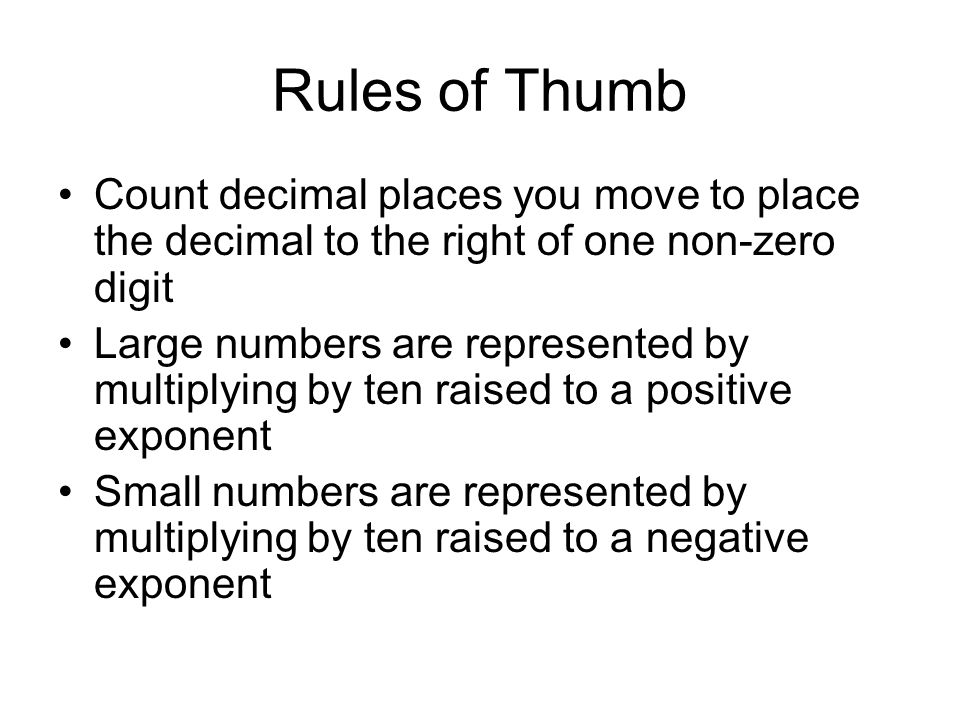 Rules of Thumb Count decimal places you move to place the decimal to the right of one non-zero digit Large numbers are represented by multiplying by t