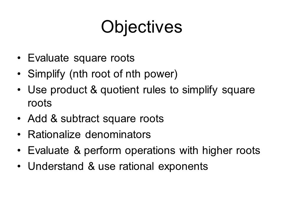 Objectives Evaluate square roots Simplify (nth root of nth power) Use product & quotient rules to simplify square roots Add & subtract square roots Ra