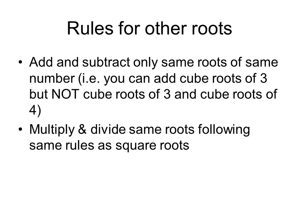 Rules for other roots Add and subtract only same roots of same number (i.e. you can add cube roots of 3 but NOT cube roots of 3 and cube roots of 4) M