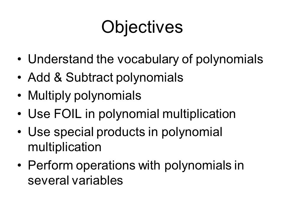 Objectives Understand the vocabulary of polynomials Add & Subtract polynomials Multiply polynomials Use FOIL in polynomial multiplication Use special