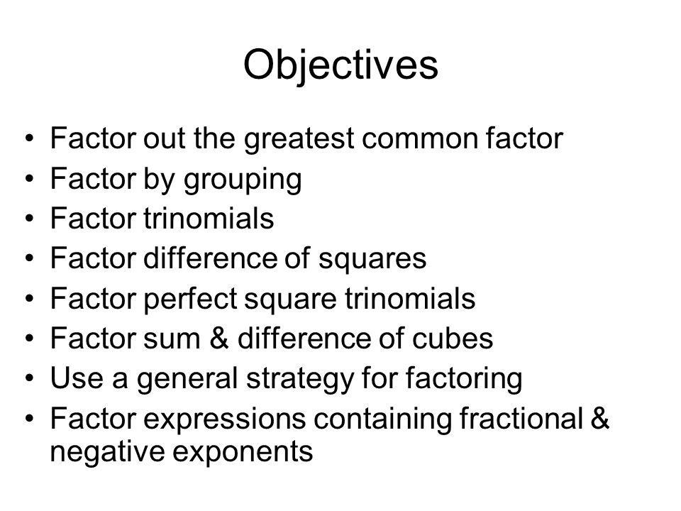 Objectives Factor out the greatest common factor Factor by grouping Factor trinomials Factor difference of squares Factor perfect square trinomials Fa