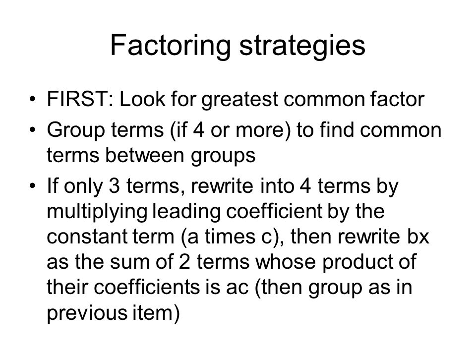 Factoring strategies FIRST: Look for greatest common factor Group terms (if 4 or more) to find common terms between groups If only 3 terms, rewrite in
