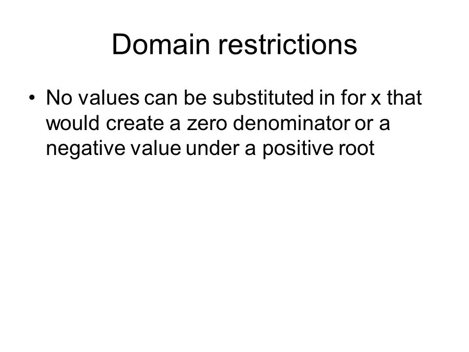 Domain restrictions No values can be substituted in for x that would create a zero denominator or a negative value under a positive root