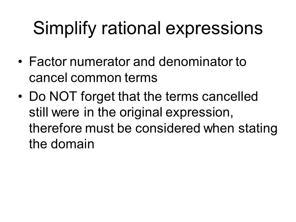 Simplify rational expressions Factor numerator and denominator to cancel common terms Do NOT forget that the terms cancelled still were in the origina
