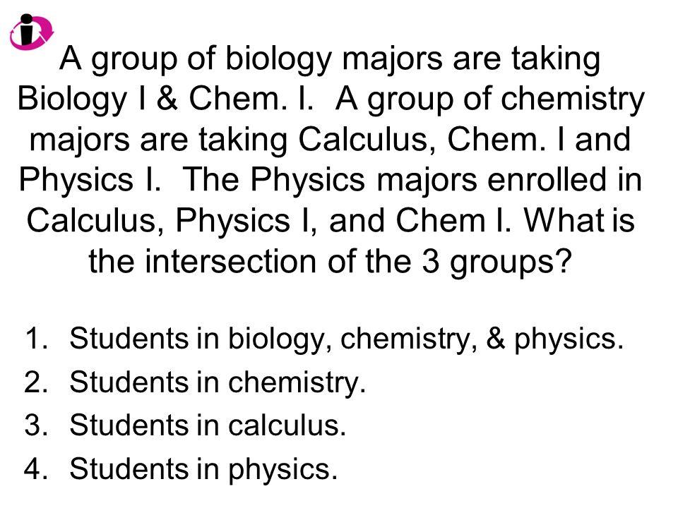 A group of biology majors are taking Biology I & Chem. I. A group of chemistry majors are taking Calculus, Chem. I and Physics I. The Physics majors e