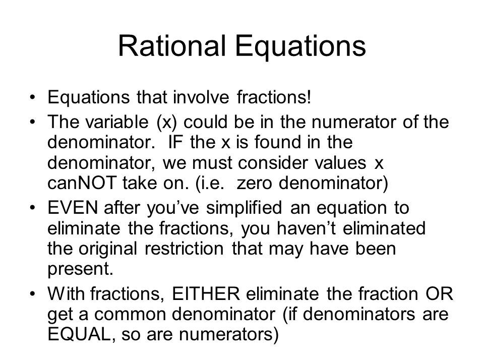 Rational Equations Equations that involve fractions! The variable (x) could be in the numerator of the denominator. IF the x is found in the denominat