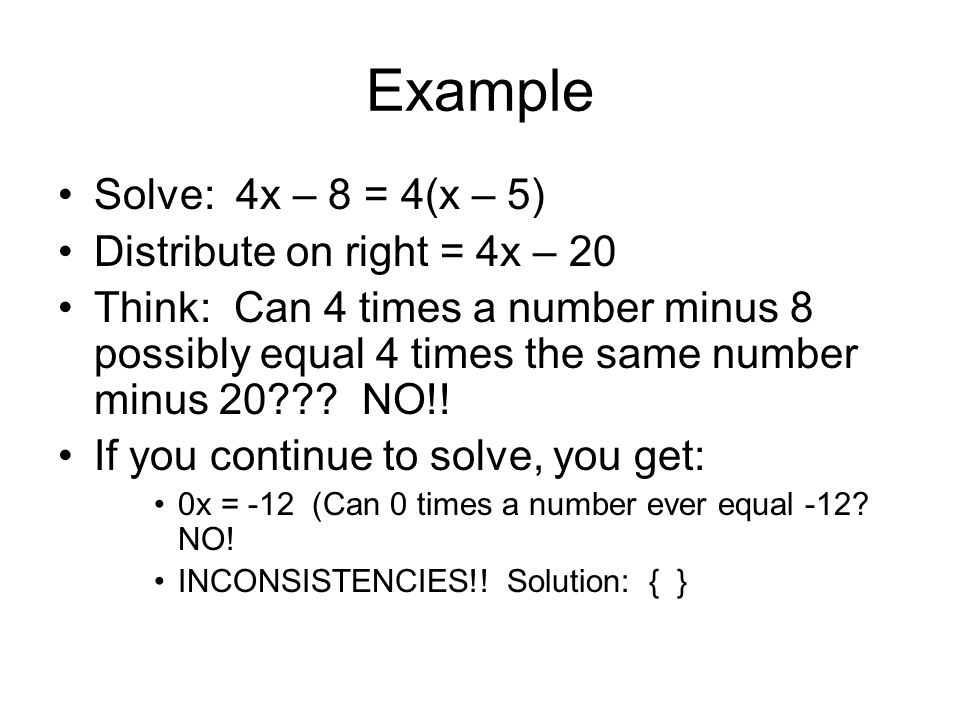 Example Solve: 4x – 8 = 4(x – 5) Distribute on right = 4x – 20 Think: Can 4 times a number minus 8 possibly equal 4 times the same number minus 20???