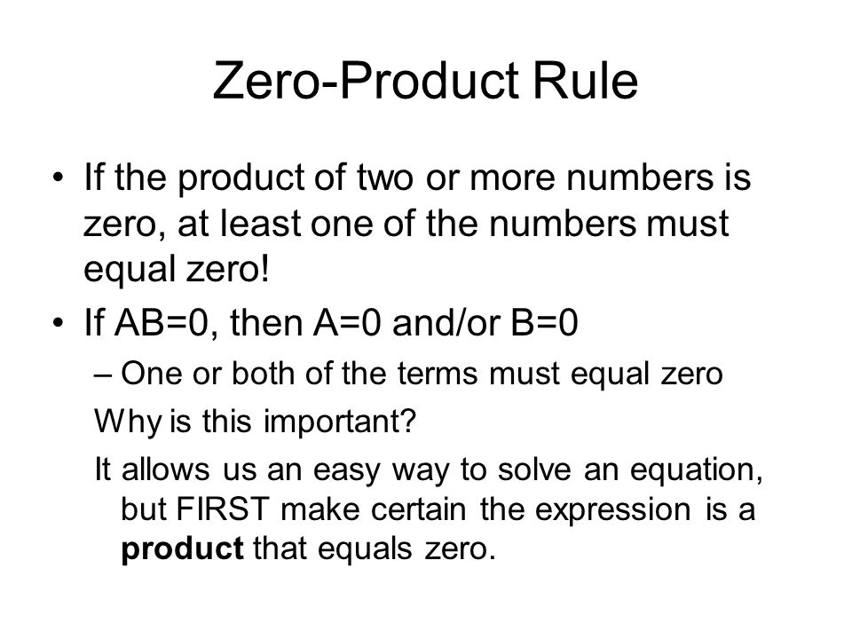Zero-Product Rule If the product of two or more numbers is zero, at least one of the numbers must equal zero! If AB=0, then A=0 and/or B=0 –One or bot