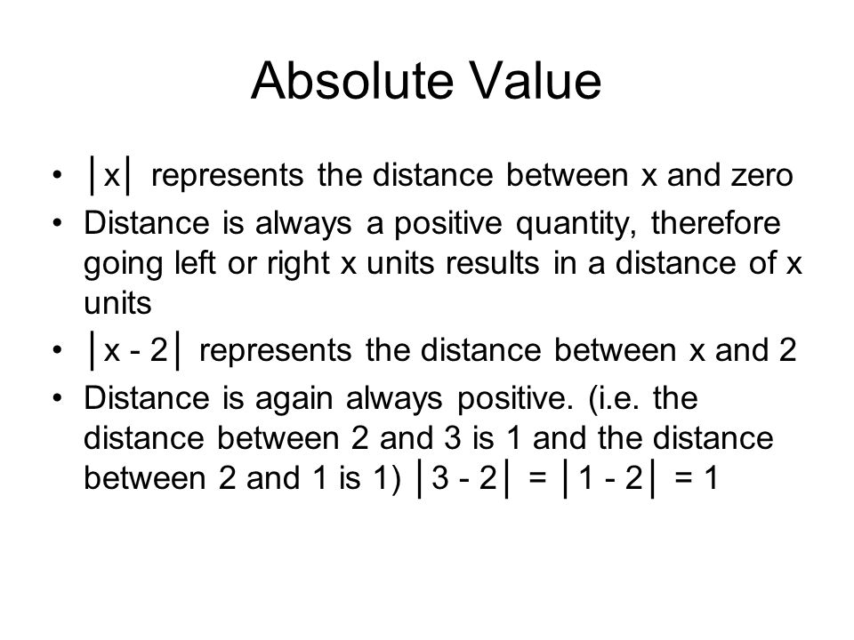 Absolute Value x represents the distance between x and zero Distance is always a positive quantity, therefore going left or right x units results in a