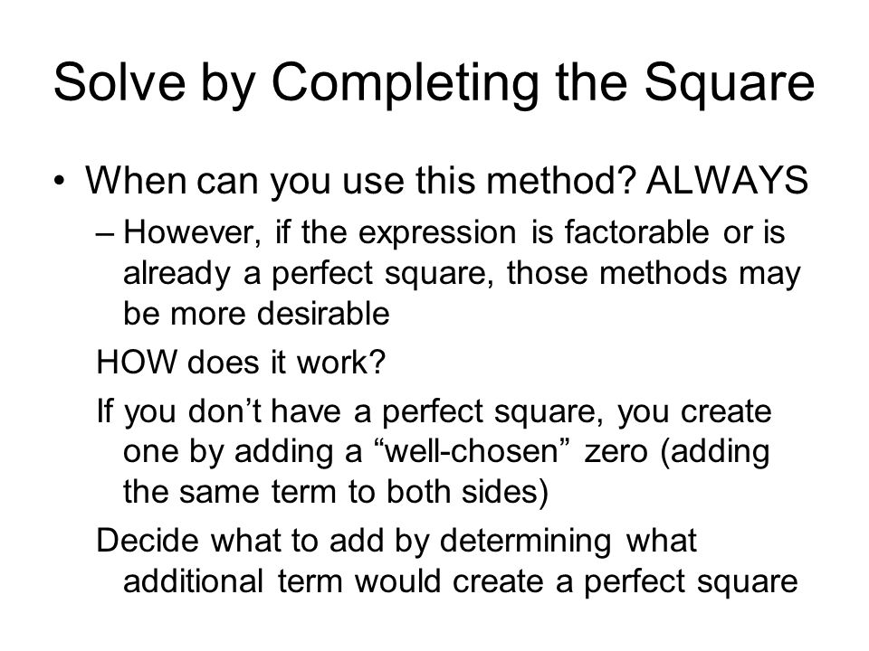 Solve by Completing the Square When can you use this method? ALWAYS –However, if the expression is factorable or is already a perfect square, those me