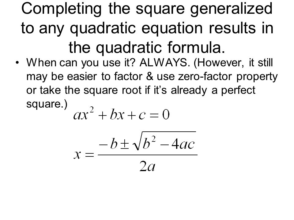 Completing the square generalized to any quadratic equation results in the quadratic formula. When can you use it? ALWAYS. (However, it still may be e