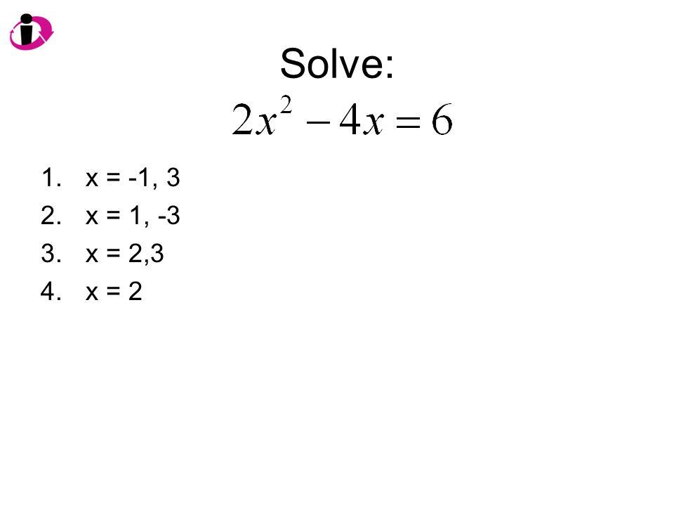 Solve: 1.x = -1, 3 2.x = 1, -3 3.x = 2,3 4.x = 2