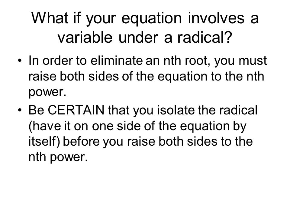 What if your equation involves a variable under a radical? In order to eliminate an nth root, you must raise both sides of the equation to the nth pow
