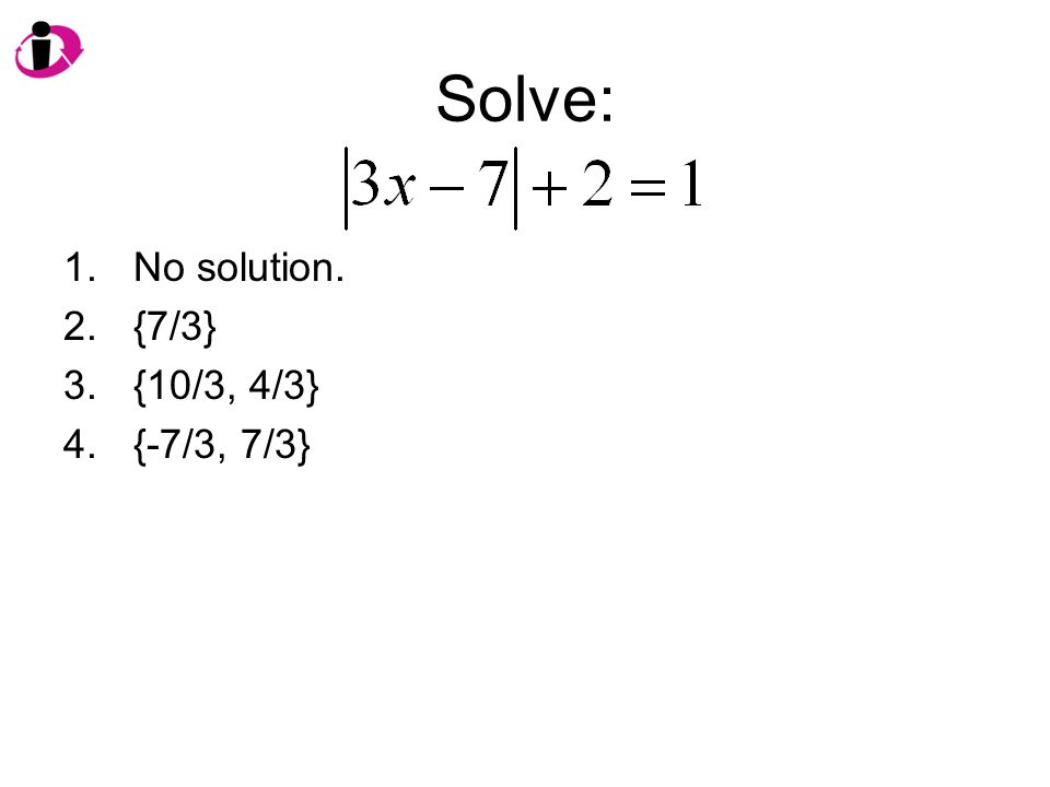 Solve: 1.No solution. 2.{7/3} 3.{10/3, 4/3} 4.{-7/3, 7/3}
