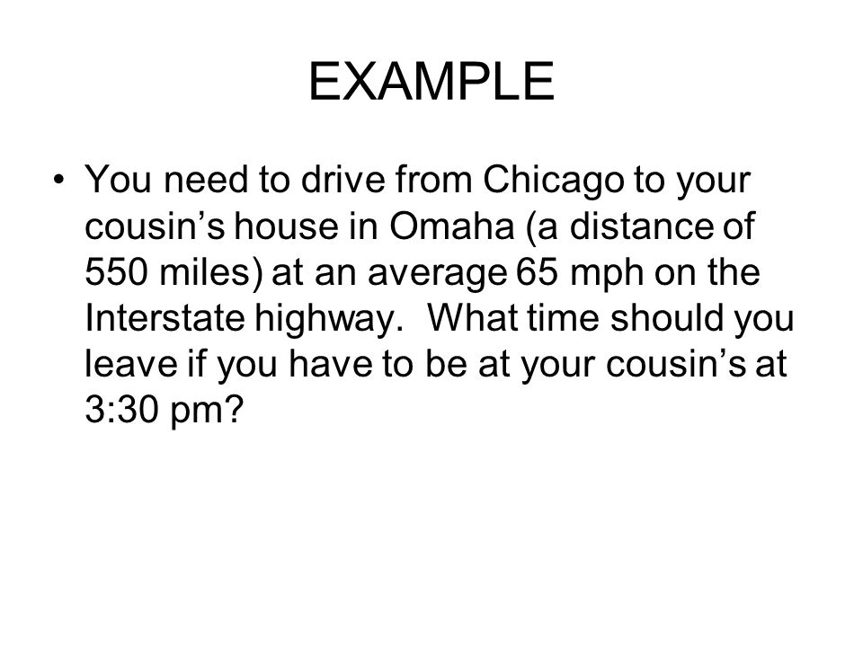 EXAMPLE You need to drive from Chicago to your cousins house in Omaha (a distance of 550 miles) at an average 65 mph on the Interstate highway. What t