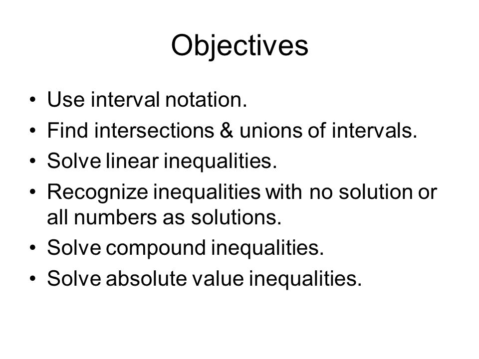 Objectives Use interval notation. Find intersections & unions of intervals. Solve linear inequalities. Recognize inequalities with no solution or all