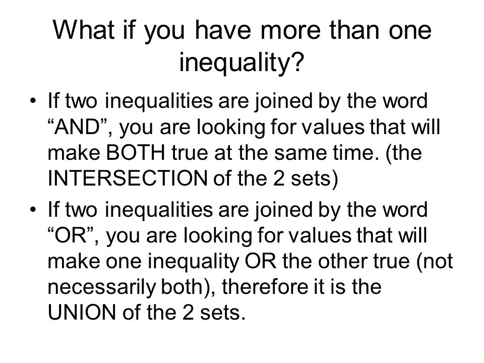 What if you have more than one inequality? If two inequalities are joined by the word AND, you are looking for values that will make BOTH true at the