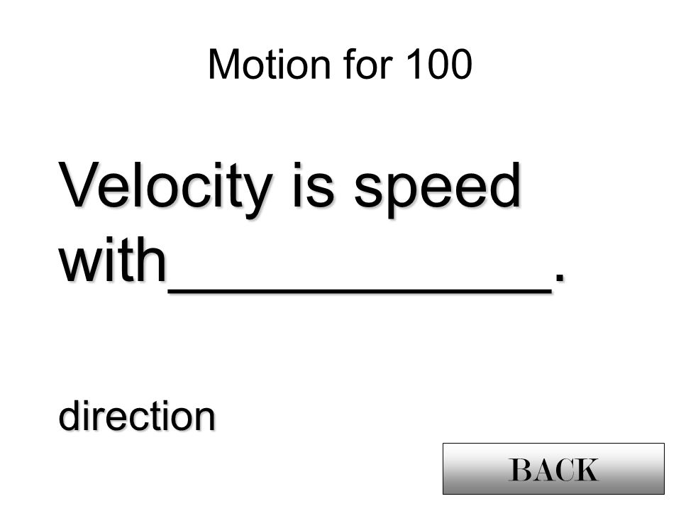 Motion for 100 Velocity is speed with___________. direction BACK