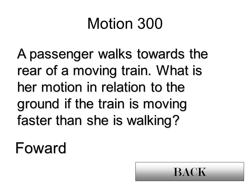 Foward Motion 300 BACK A passenger walks towards the rear of a moving train.