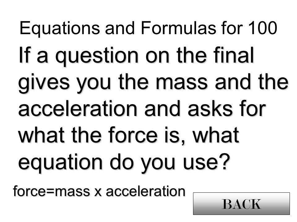 Equations and Formulas for 100 If a question on the final gives you the mass and the acceleration and asks for what the force is, what equation do you use.
