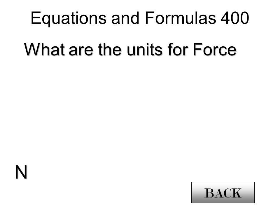 Equations and Formulas 400 What are the units for Force N BACK