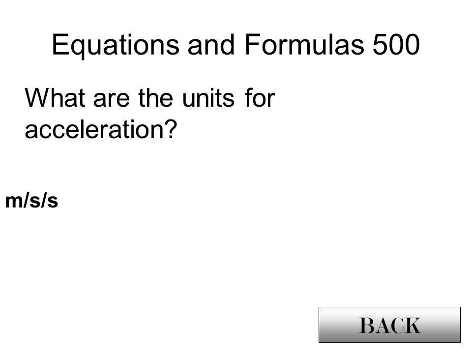 Equations and Formulas 500 BACK What are the units for acceleration m/s/s