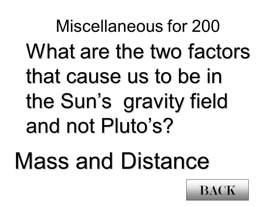 Miscellaneous for 200 What are the two factors that cause us to be in the Suns gravity field and not Plutos.