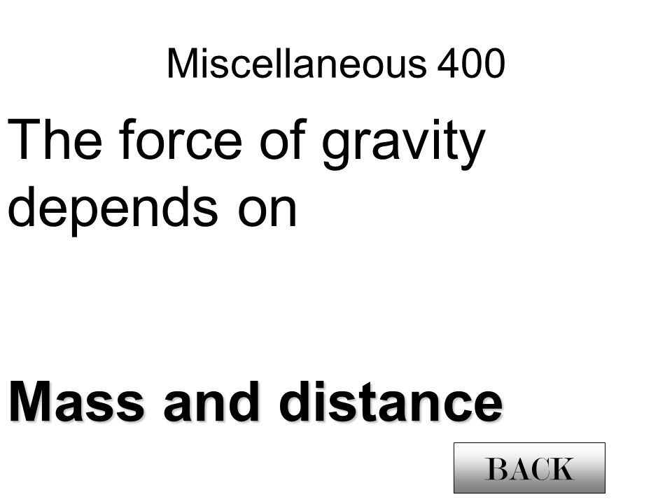 Miscellaneous 400 The force of gravity depends on Mass and distance BACK