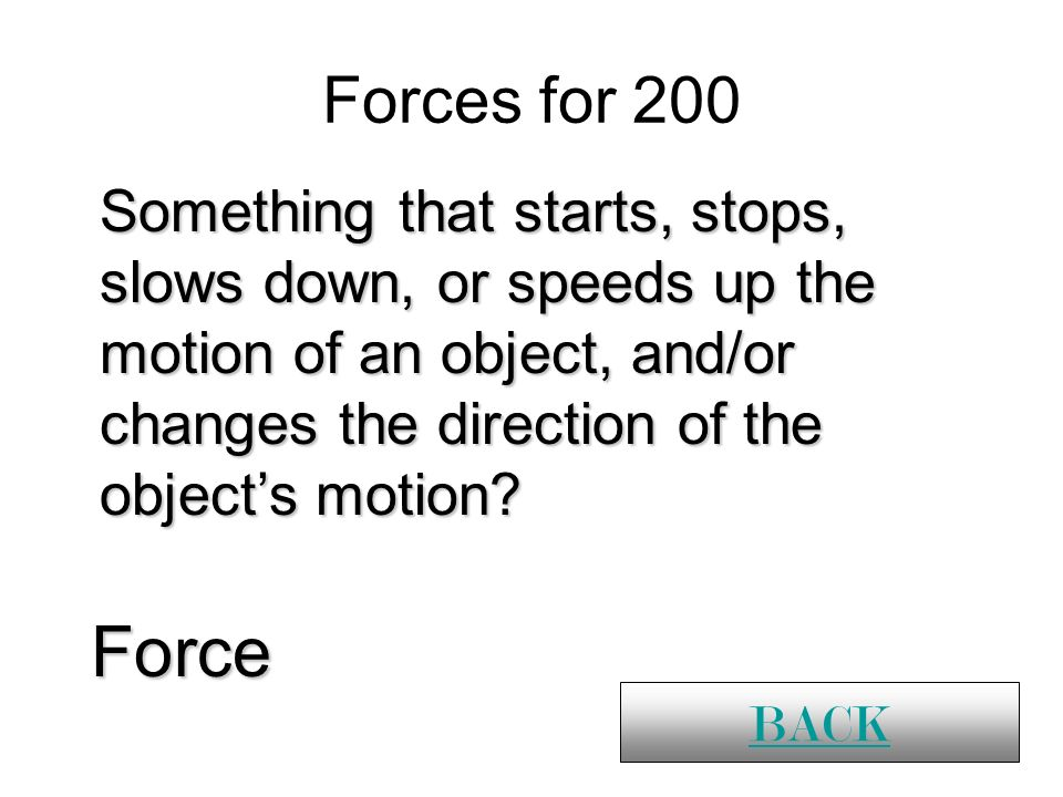 Forces for 200 Force BACK Something that starts, stops, slows down, or speeds up the motion of an object, and/or changes the direction of the objects motion