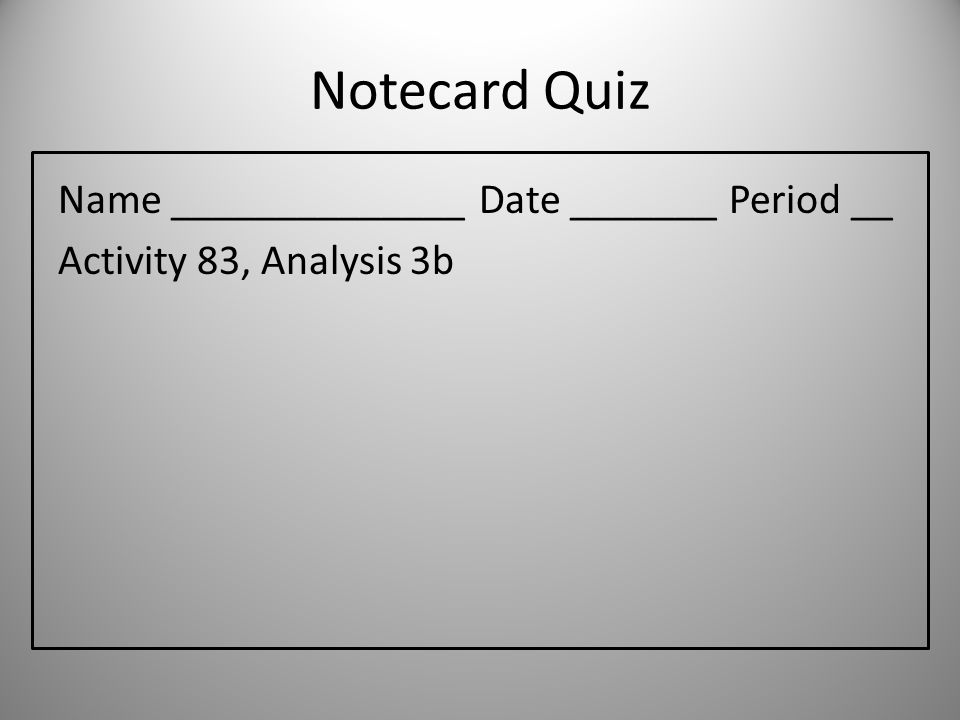 Notecard Quiz Name ______________ Date _______ Period __ Activity 83, Analysis 3b